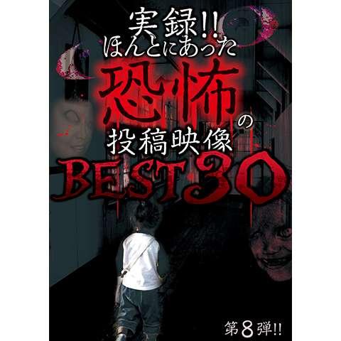 実録!!ほんとにあった恐怖の投稿映像BEST30 第8弾