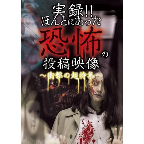 実録!!ほんとにあった恐怖の投稿映像 ~衝撃の超特集~