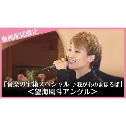 「音楽の宝箱スペシャル ♪我が心のまほろば」動画配信限定<望海風斗アングル>