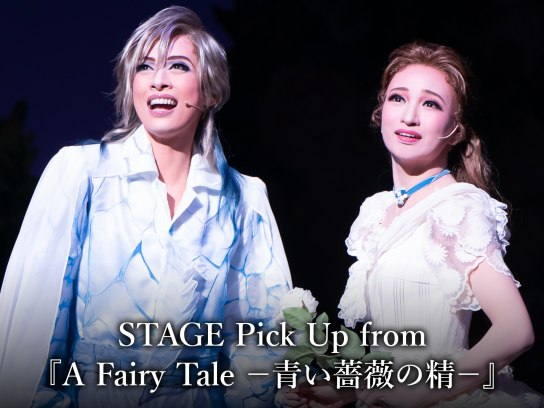 STAGE Pick Up from 『A Fairy Tale -青い薔薇の精-』
